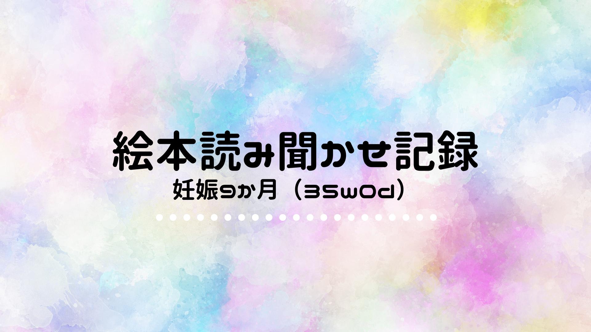 【絵本読み聞かせ記録】妊娠9か月(35w0d)