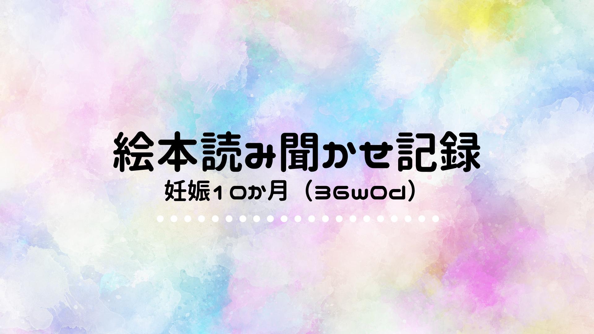 【絵本読み聞かせ記録】妊娠10か月(36w0d)